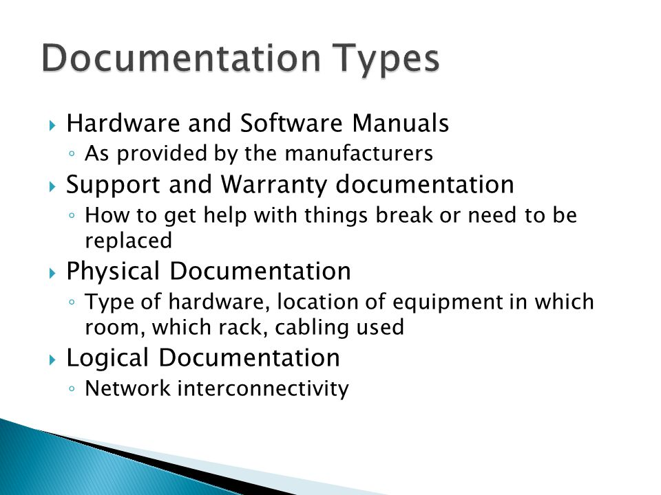 Hardware and Software Manuals ◦ As provided by the manufacturers  Support and Warranty documentation ◦ How to get help with things break or need to be replaced  Physical Documentation ◦ Type of hardware, location of equipment in which room, which rack, cabling used  Logical Documentation ◦ Network interconnectivity