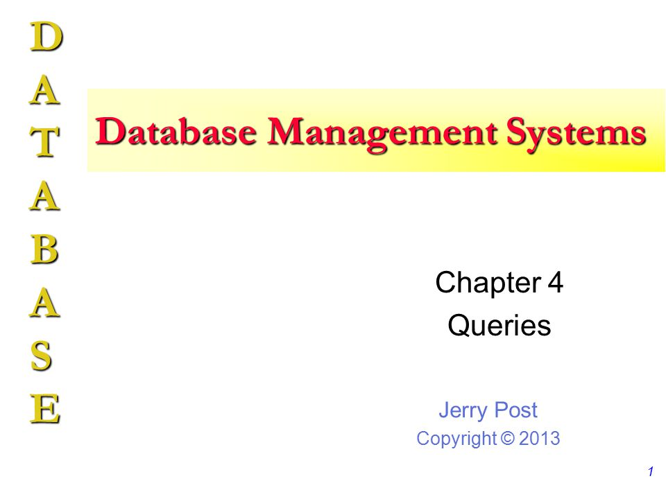 Jerry Post Copyright © 2013 DATABASE Database Management Systems Chapter 4 Queries 1