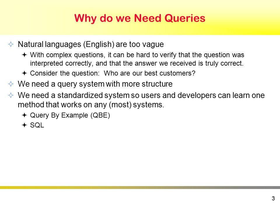 Why do we Need Queries  Natural languages (English) are too vague  With complex questions, it can be hard to verify that the question was interpreted correctly, and that the answer we received is truly correct.