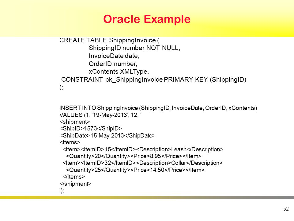 Oracle Example 52 INSERT INTO ShippingInvoice (ShippingID, InvoiceDate, OrderID, xContents) VALUES (1, 19-May-2013 , 12, 1573 15-May-2013 15 Leash 20 8.95 32 Collar 25 14.50 ); CREATE TABLE ShippingInvoice ( ShippingID number NOT NULL, InvoiceDate date, OrderID number, xContents XMLType, CONSTRAINT pk_ShippingInvoice PRIMARY KEY (ShippingID) );