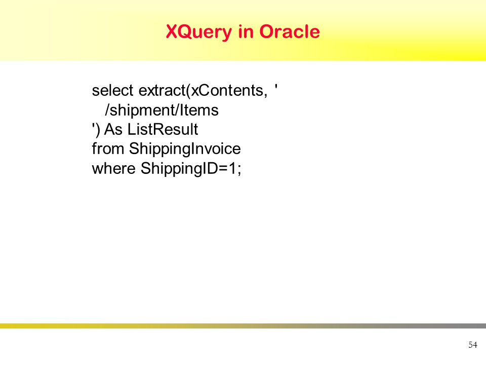 XQuery in Oracle 54 select extract(xContents, /shipment/Items ) As ListResult from ShippingInvoice where ShippingID=1;