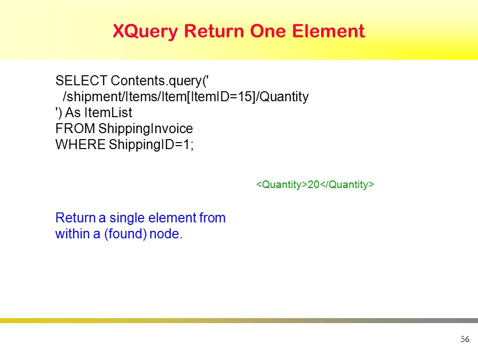 XQuery Return One Element 56 SELECT Contents.query( /shipment/Items/Item[ItemID=15]/Quantity ) As ItemList FROM ShippingInvoice WHERE ShippingID=1; 20 Return a single element from within a (found) node.