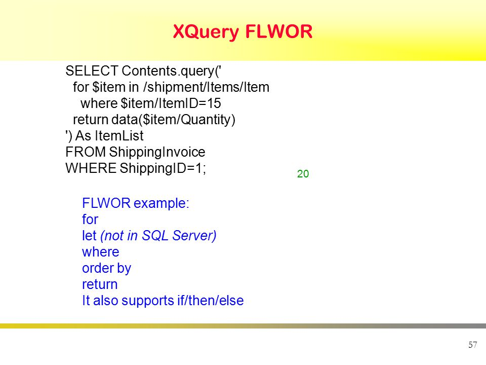 XQuery FLWOR 57 SELECT Contents.query( for $item in /shipment/Items/Item where $item/ItemID=15 return data($item/Quantity) ) As ItemList FROM ShippingInvoice WHERE ShippingID=1; 20 FLWOR example: for let (not in SQL Server) where order by return It also supports if/then/else
