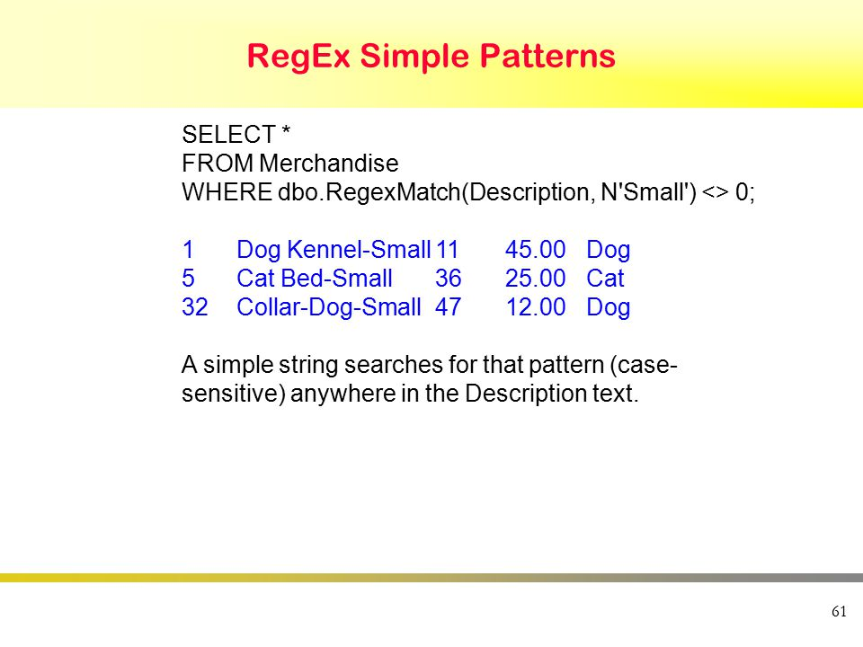 RegEx Simple Patterns 61 SELECT * FROM Merchandise WHERE dbo.RegexMatch(Description, N Small ) <> 0; 1Dog Kennel-Small1145.00Dog 5Cat Bed-Small3625.00Cat 32Collar-Dog-Small4712.00Dog A simple string searches for that pattern (case- sensitive) anywhere in the Description text.
