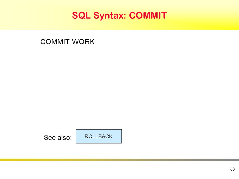 68 SQL Syntax: COMMIT COMMIT WORK See also: ROLLBACK