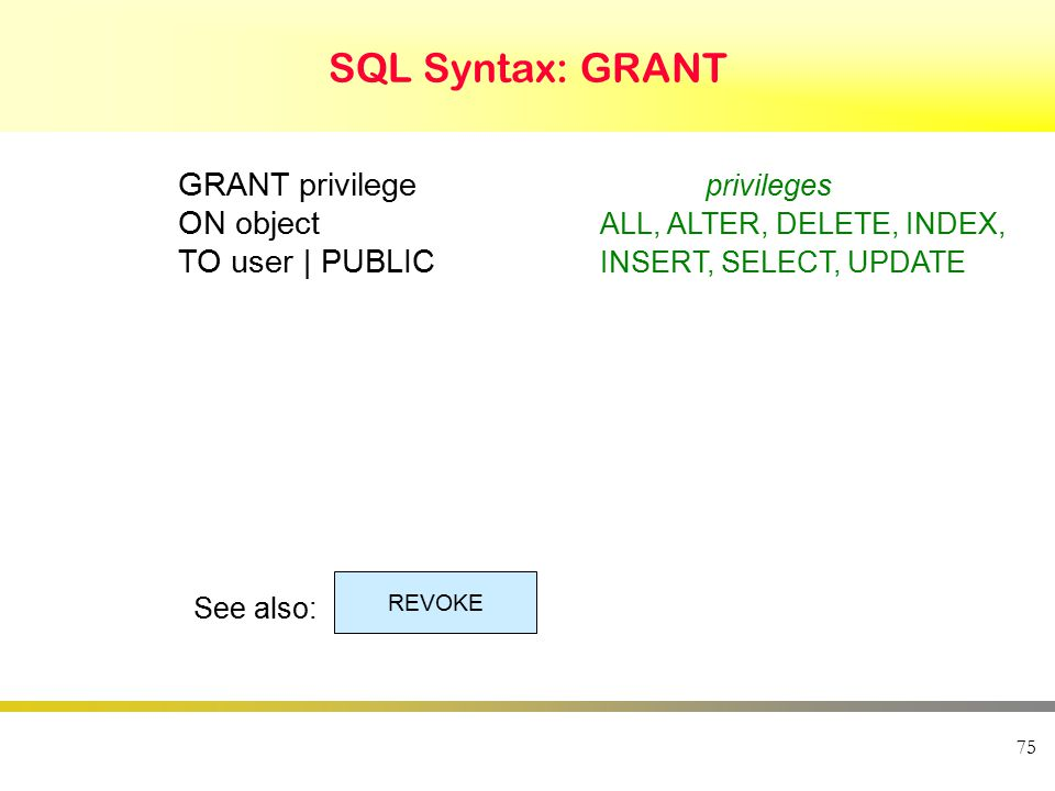 75 SQL Syntax: GRANT GRANT privilege privileges ON object ALL, ALTER, DELETE, INDEX, TO user | PUBLIC INSERT, SELECT, UPDATE See also: REVOKE