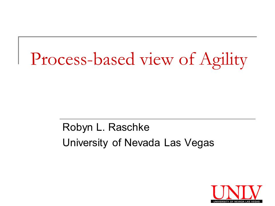 Process-based view of Agility Robyn L. Raschke University of Nevada Las Vegas