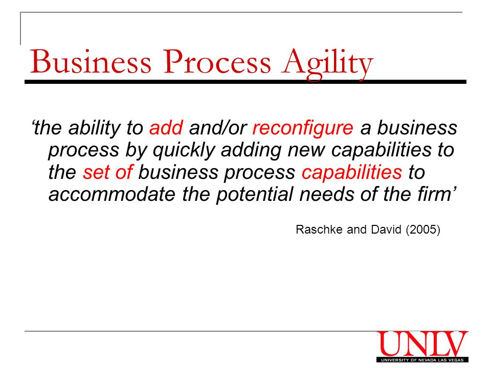 Business Process Agility 'the ability to add and/or reconfigure a business process by quickly adding new capabilities to the set of business process capabilities to accommodate the potential needs of the firm' Raschke and David (2005)