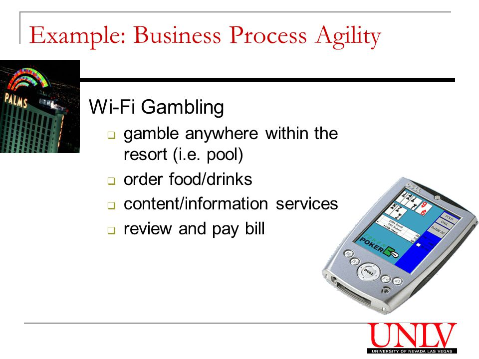 Wi-Fi Gambling  gamble anywhere within the resort (i.e. pool)  order food/drinks  content/information services  review and pay bill Example: Busin
