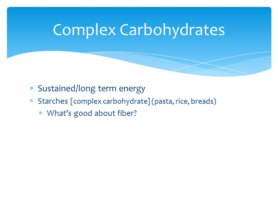  Sustained/long term energy  Starches [complex carbohydrate] (pasta, rice, breads)  What's good about fiber? Complex Carbohydrates