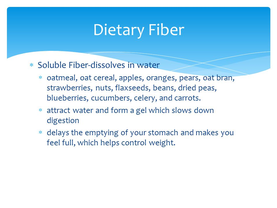  Soluble Fiber-dissolves in water  oatmeal, oat cereal, apples, oranges, pears, oat bran, strawberries, nuts, flaxseeds, beans, dried peas, blueberr