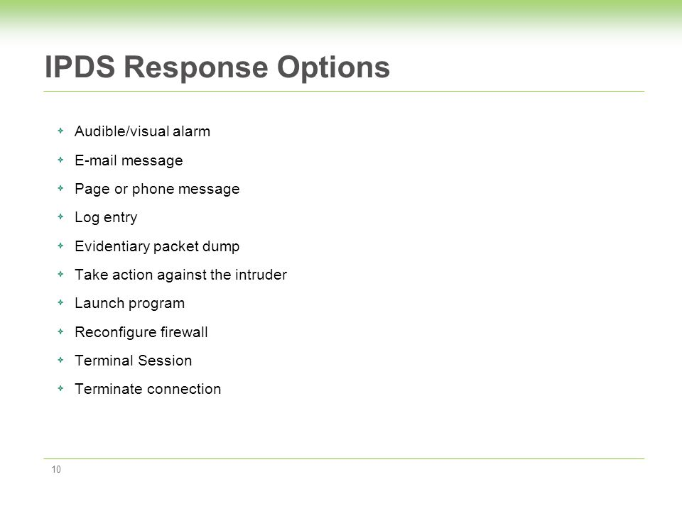 IPDS Response Options 10 Audible/visual alarm E-mail message Page or phone message Log entry Evidentiary packet dump Take action against the intruder Launch program Reconfigure firewall Terminal Session Terminate connection