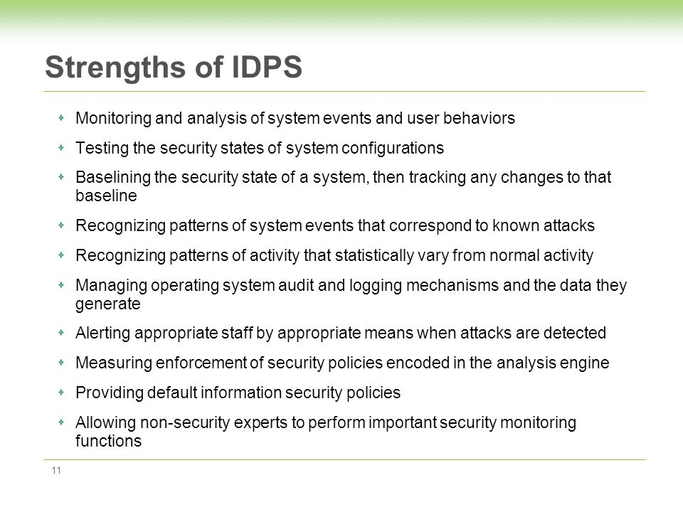 Strengths of IDPS 11 Monitoring and analysis of system events and user behaviors Testing the security states of system configurations Baselining the security state of a system, then tracking any changes to that baseline Recognizing patterns of system events that correspond to known attacks Recognizing patterns of activity that statistically vary from normal activity Managing operating system audit and logging mechanisms and the data they generate Alerting appropriate staff by appropriate means when attacks are detected Measuring enforcement of security policies encoded in the analysis engine Providing default information security policies Allowing non-security experts to perform important security monitoring functions