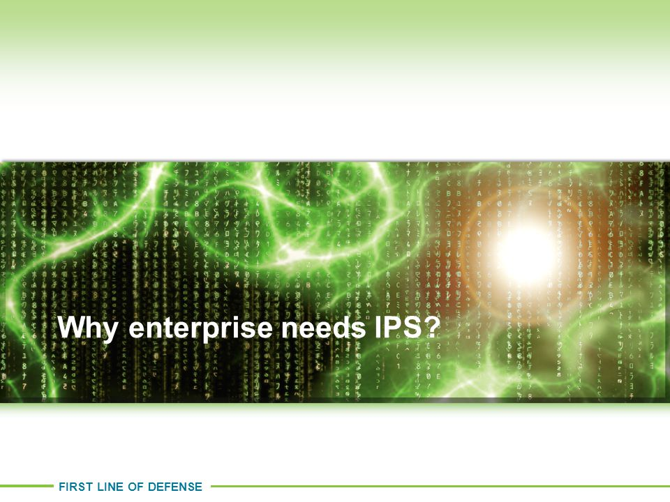 FIRST LINE OF DEFENSE Why enterprise needs IPS?