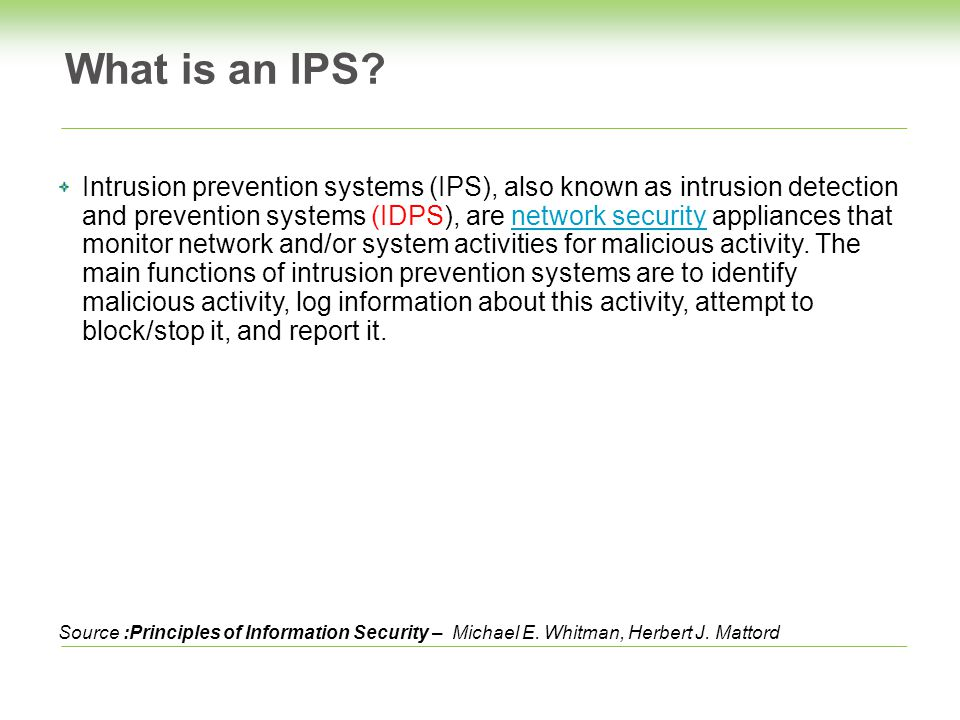 Intrusion prevention systems (IPS), also known as intrusion detection and prevention systems (IDPS), are network security appliances that monitor network and/or system activities for malicious activity.