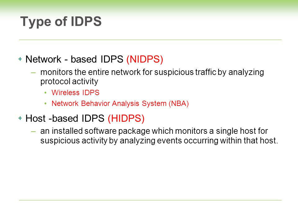 Type of IDPS Network - based IDPS (NIDPS) –monitors the entire network for suspicious traffic by analyzing protocol activity Wireless IDPS Network Behavior Analysis System (NBA) Host -based IDPS (HIDPS) –an installed software package which monitors a single host for suspicious activity by analyzing events occurring within that host.
