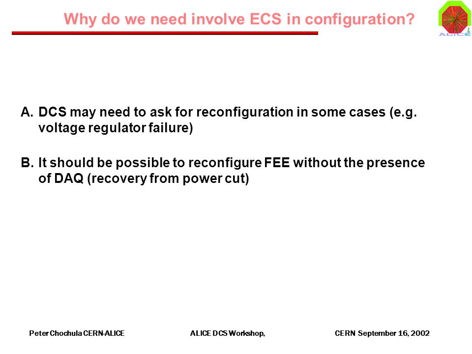 Peter Chochula CERN-ALICE ALICE DCS Workshop, CERN September 16, 2002 Why do we need involve ECS in configuration? A.DCS may need to ask for reconfigu