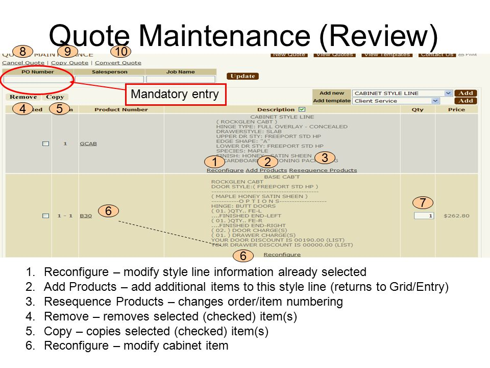 Quote Maintenance (Review) 12 3 45 6 7 8910 Mandatory entry 1.Reconfigure – modify style line information already selected 2.Add Products – add additional items to this style line (returns to Grid/Entry) 3.Resequence Products – changes order/item numbering 4.Remove – removes selected (checked) item(s) 5.Copy – copies selected (checked) item(s) 6.Reconfigure – modify cabinet item 6