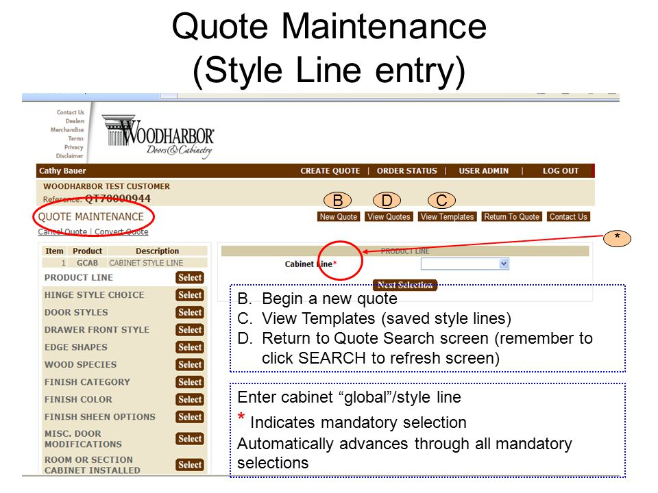 Quote Maintenance (Style Line entry) BDC * B.Begin a new quote C.View Templates (saved style lines) D.Return to Quote Search screen (remember to click SEARCH to refresh screen) Enter cabinet global /style line * Indicates mandatory selection Automatically advances through all mandatory selections
