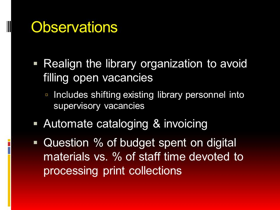 Observations  Realign the library organization to avoid filling open vacancies  Includes shifting existing library personnel into supervisory vacancies  Automate cataloging & invoicing  Question % of budget spent on digital materials vs.