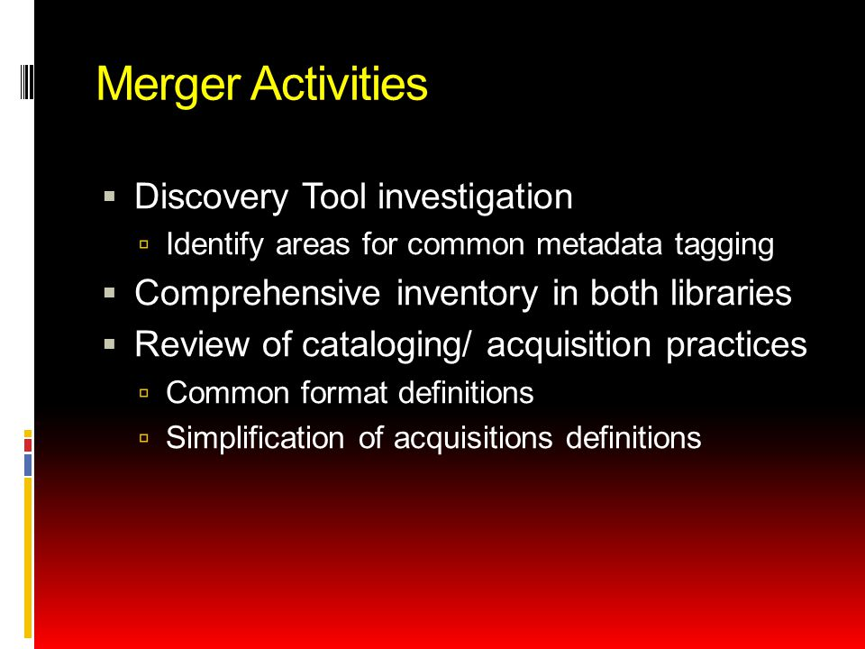 Merger Activities  Discovery Tool investigation  Identify areas for common metadata tagging  Comprehensive inventory in both libraries  Review of cataloging/ acquisition practices  Common format definitions  Simplification of acquisitions definitions