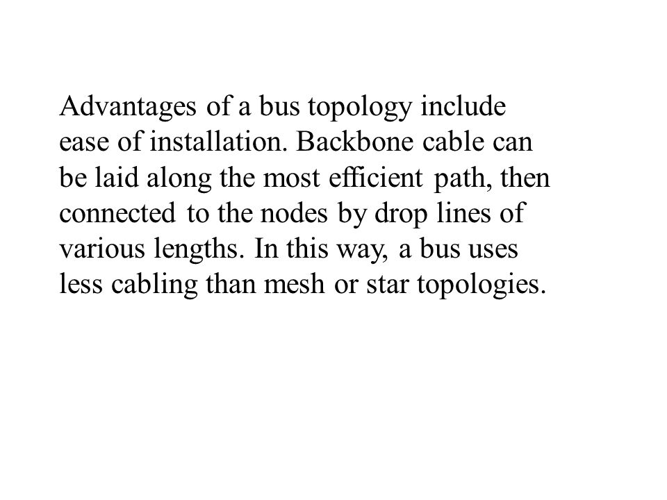 Advantages of a bus topology include ease of installation.