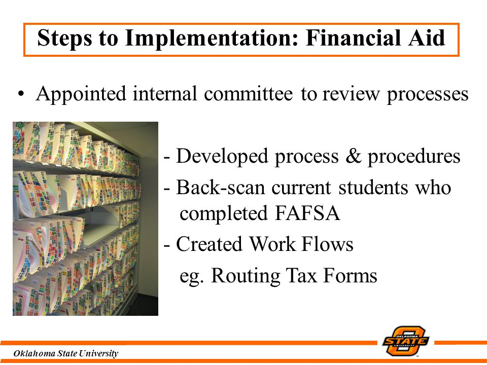 Oklahoma State University Steps to Implementation: Financial Aid Appointed internal committee to review processes - Developed process & procedures - Back-scan current students who completed FAFSA - Created Work Flows eg.