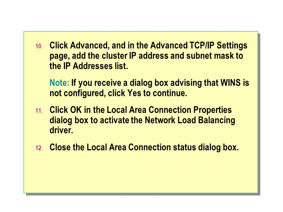 10. Click Advanced, and in the Advanced TCP/IP Settings page, add the cluster IP address and subnet mask to the IP Addresses list. Note: If you receiv