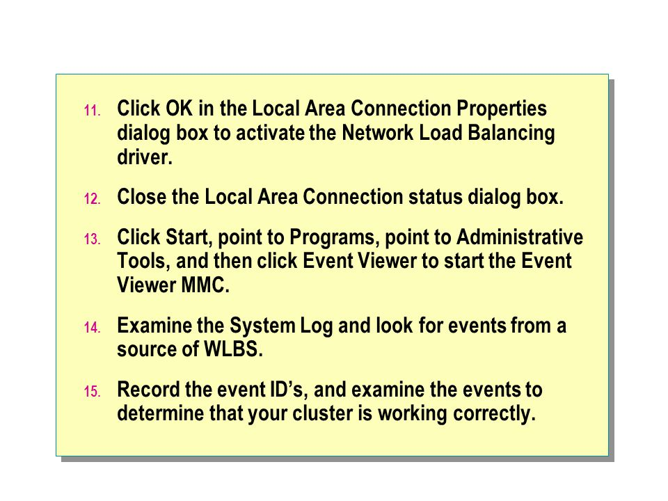11. Click OK in the Local Area Connection Properties dialog box to activate the Network Load Balancing driver. 12. Close the Local Area Connection sta