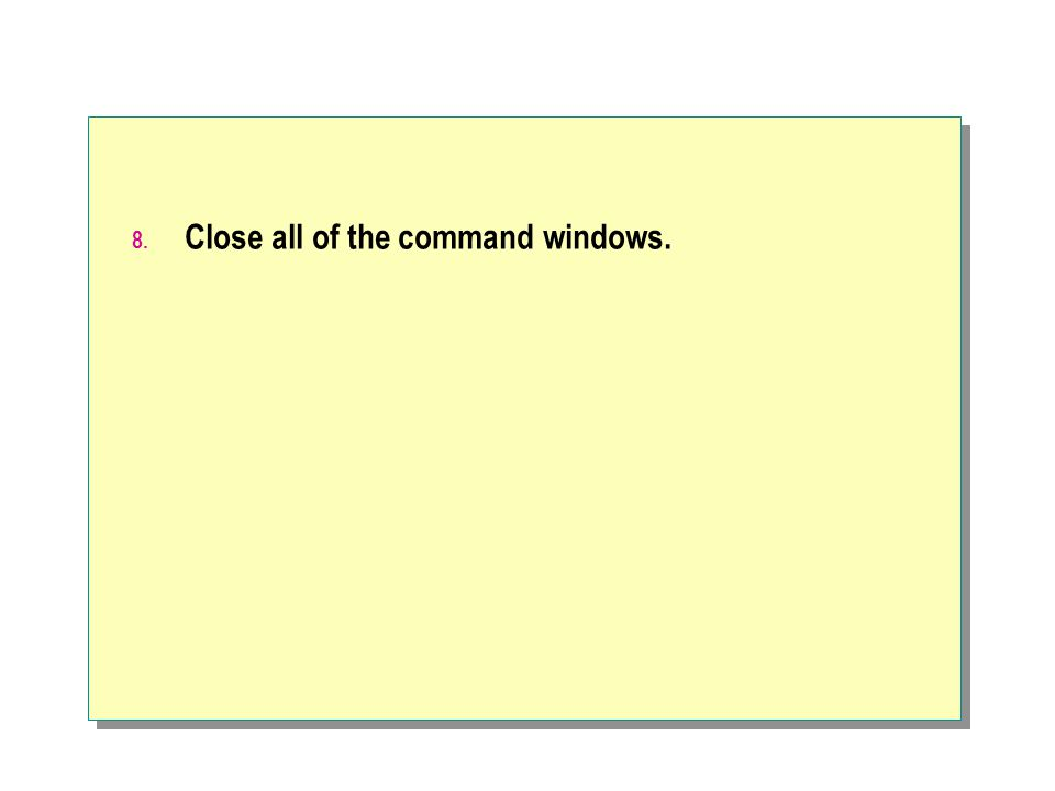 8. Close all of the command windows.