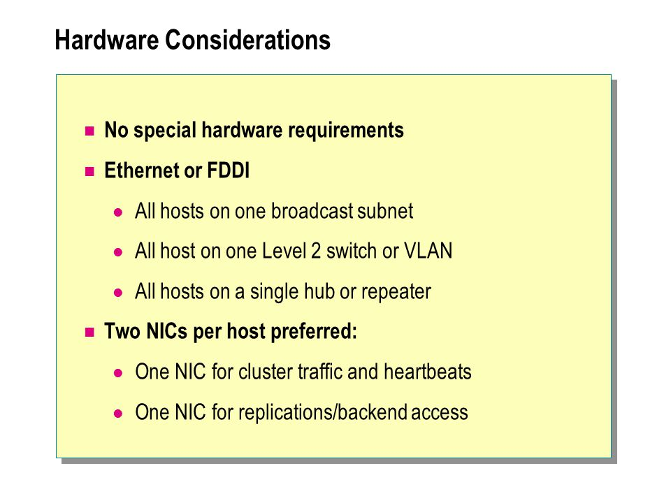 Hardware Considerations No special hardware requirements Ethernet or FDDI All hosts on one broadcast subnet All host on one Level 2 switch or VLAN All hosts on a single hub or repeater Two NICs per host preferred: One NIC for cluster traffic and heartbeats One NIC for replications/backend access