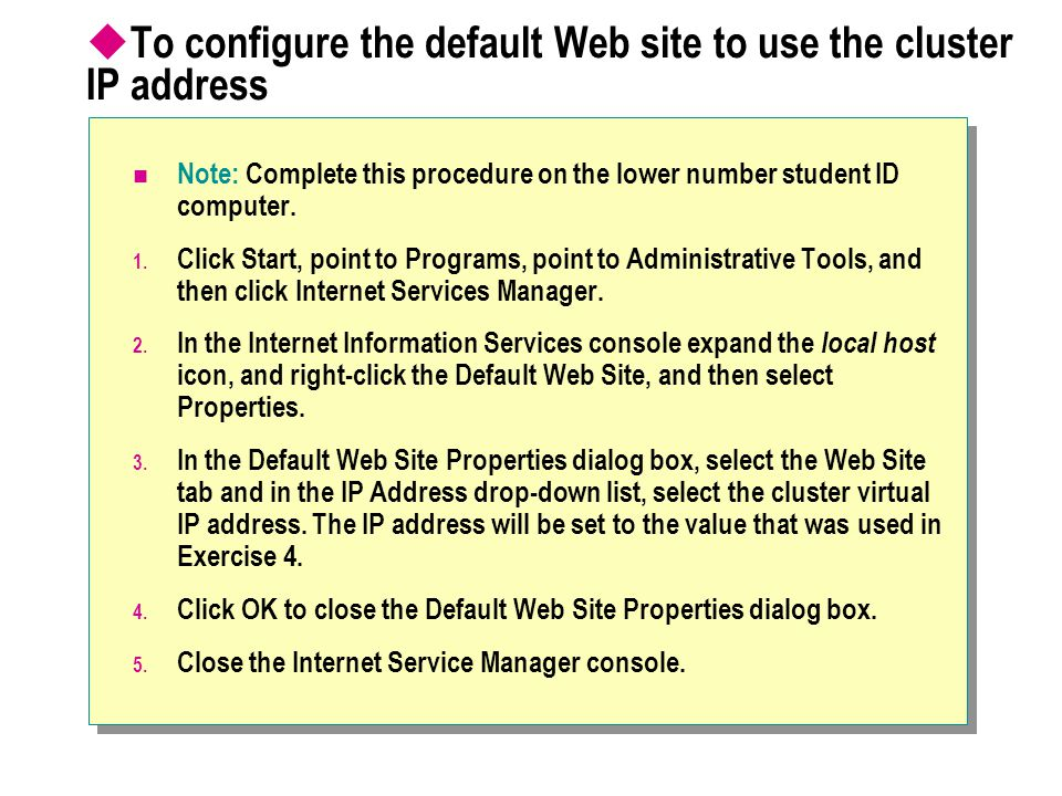 To configure the default Web site to use the cluster IP address Note: Complete this procedure on the lower number student ID computer.