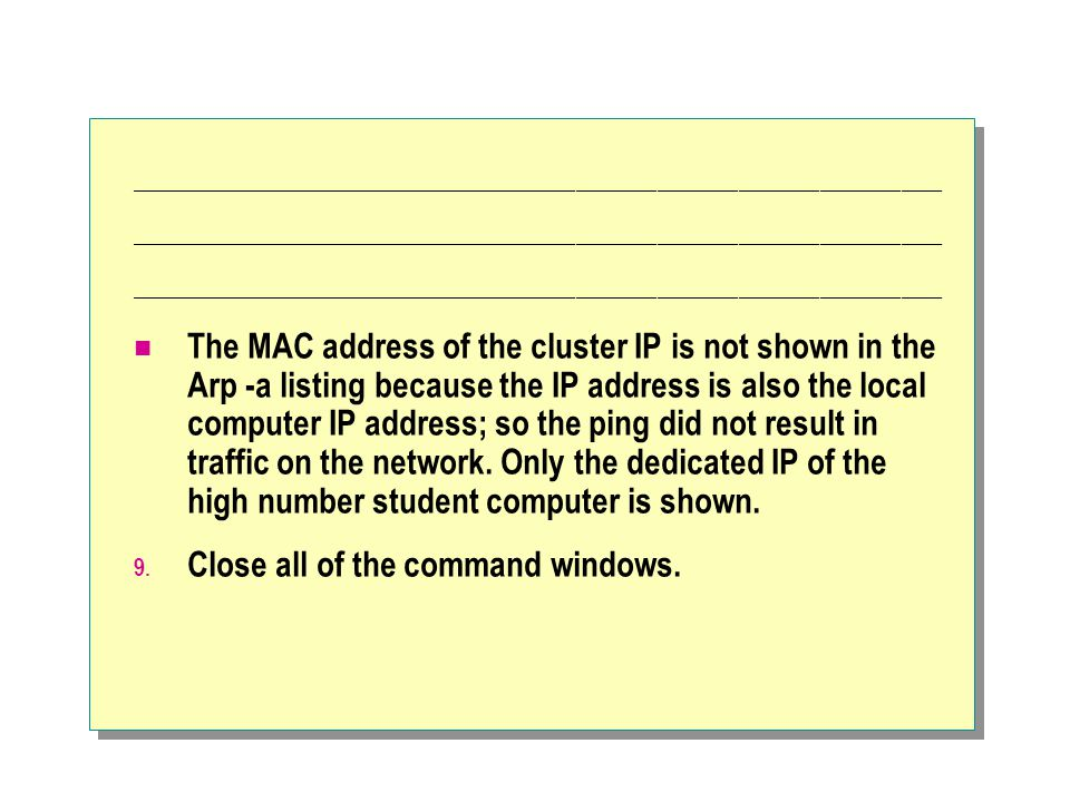 ____________________________________________________________ The MAC address of the cluster IP is not shown in the Arp -a listing because the IP address is also the local computer IP address; so the ping did not result in traffic on the network.