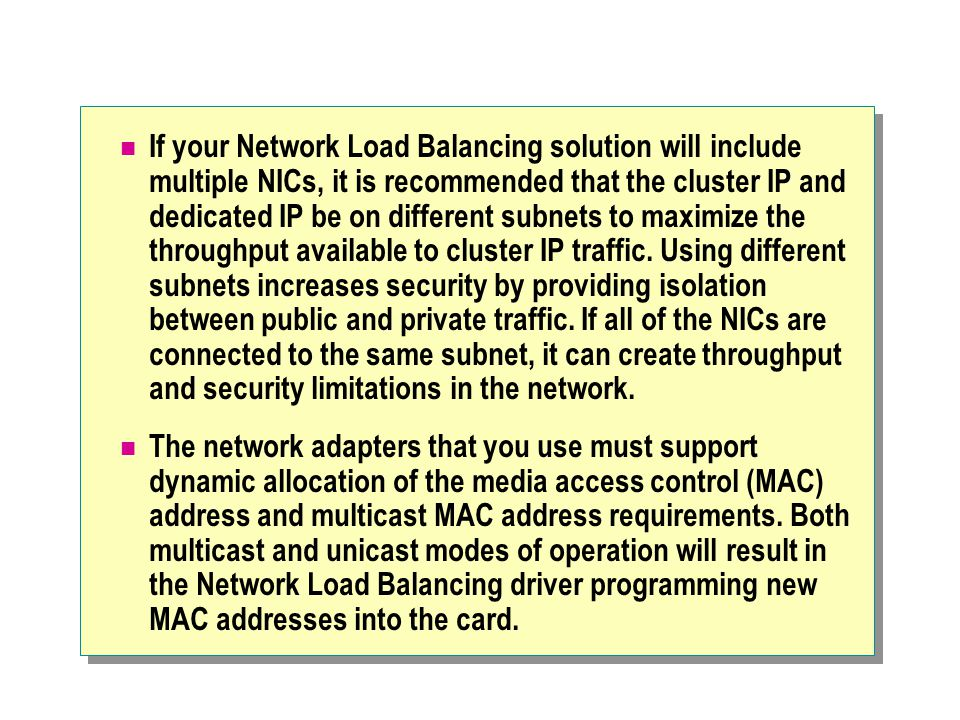 If your Network Load Balancing solution will include multiple NICs, it is recommended that the cluster IP and dedicated IP be on different subnets to maximize the throughput available to cluster IP traffic.