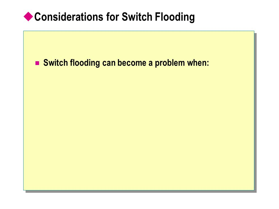  Considerations for Switch Flooding Switch flooding can become a problem when: