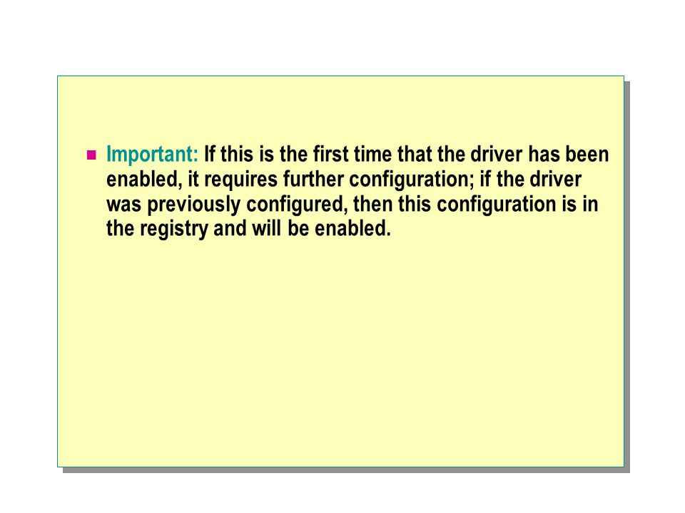 Important: If this is the first time that the driver has been enabled, it requires further configuration; if the driver was previously configured, then this configuration is in the registry and will be enabled.