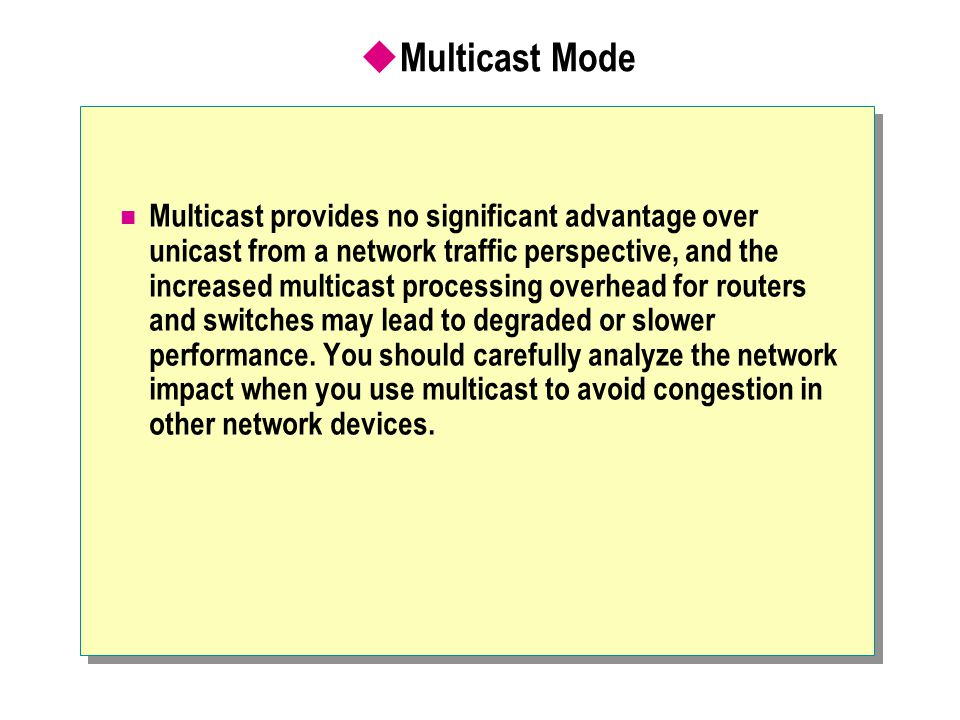  Multicast Mode Multicast provides no significant advantage over unicast from a network traffic perspective, and the increased multicast processing overhead for routers and switches may lead to degraded or slower performance.