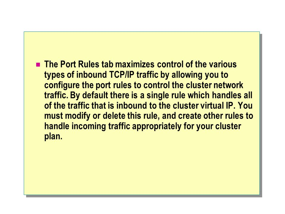 The Port Rules tab maximizes control of the various types of inbound TCP/IP traffic by allowing you to configure the port rules to control the cluster network traffic.