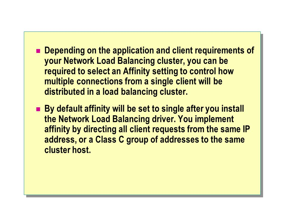 Depending on the application and client requirements of your Network Load Balancing cluster, you can be required to select an Affinity setting to control how multiple connections from a single client will be distributed in a load balancing cluster.