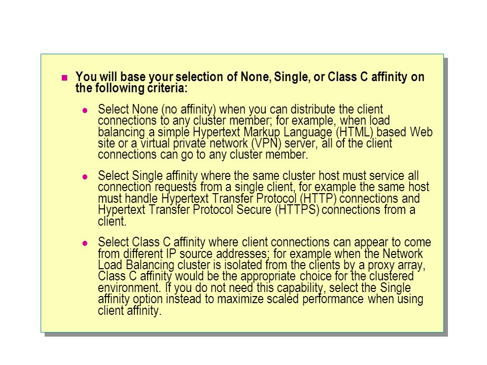 You will base your selection of None, Single, or Class C affinity on the following criteria: Select None (no affinity) when you can distribute the client connections to any cluster member; for example, when load balancing a simple Hypertext Markup Language (HTML) based Web site or a virtual private network (VPN) server, all of the client connections can go to any cluster member.