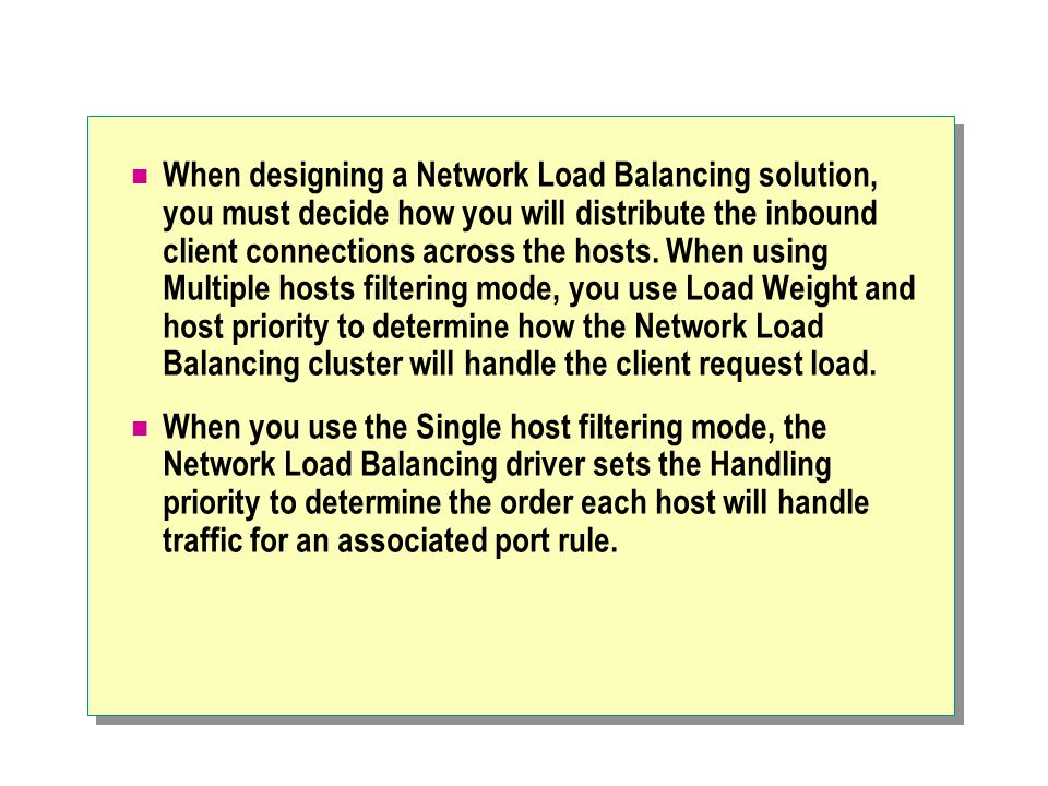 When designing a Network Load Balancing solution, you must decide how you will distribute the inbound client connections across the hosts.