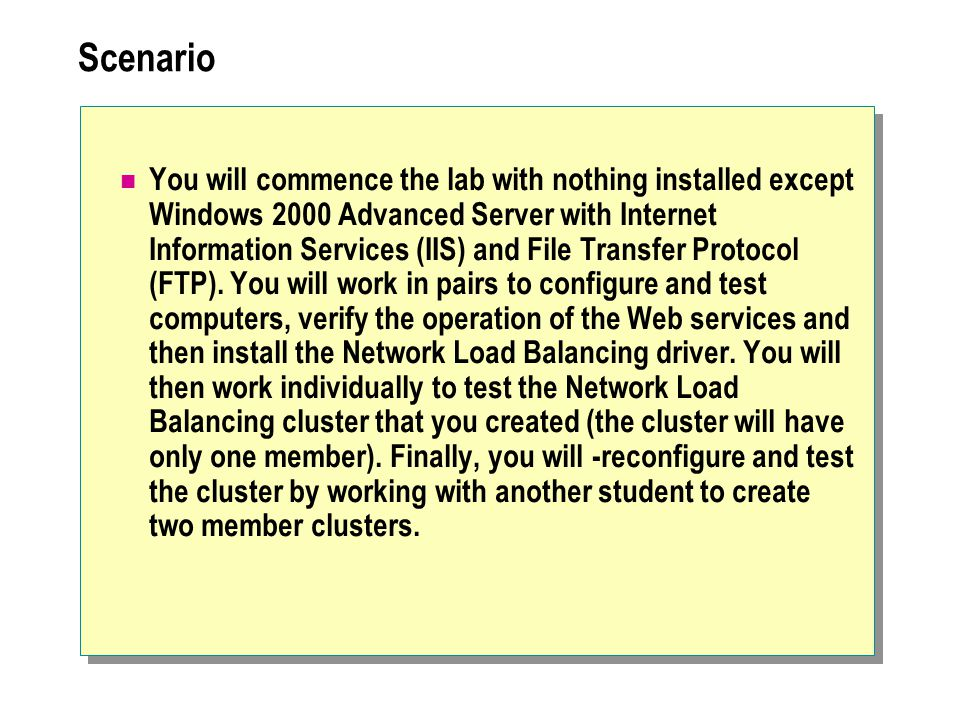 Scenario You will commence the lab with nothing installed except Windows 2000 Advanced Server with Internet Information Services (IIS) and File Transfer Protocol (FTP).