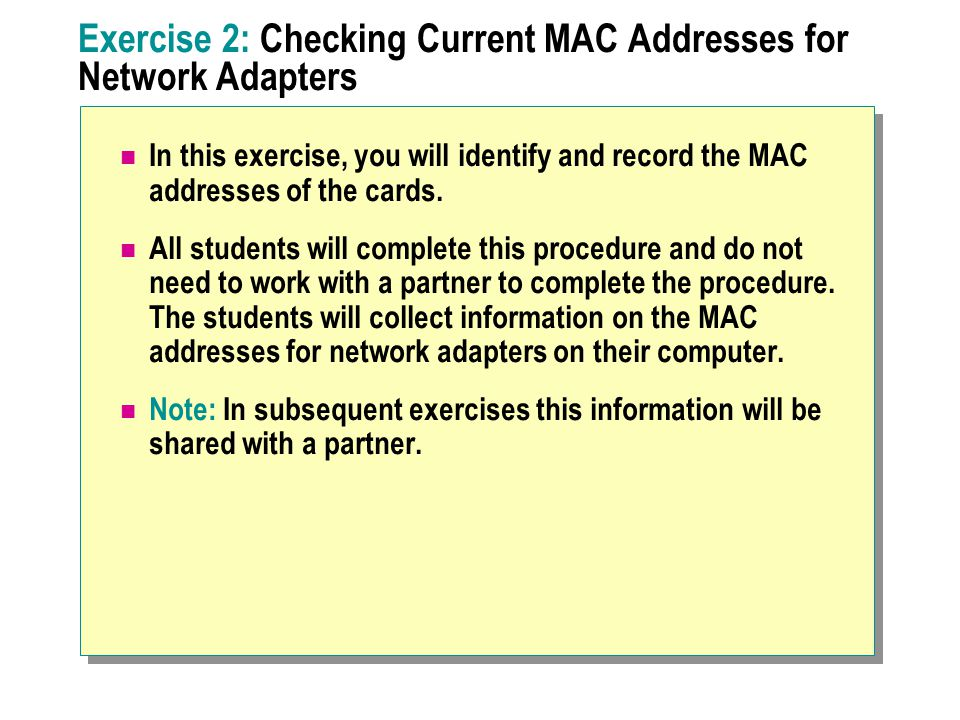 Exercise 2: Checking Current MAC Addresses for Network Adapters In this exercise, you will identify and record the MAC addresses of the cards.
