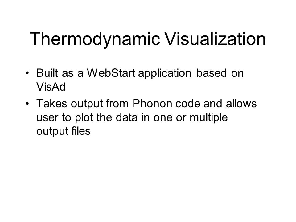 Thermodynamic Visualization Built as a WebStart application based on VisAd Takes output from Phonon code and allows user to plot the data in one or multiple output files