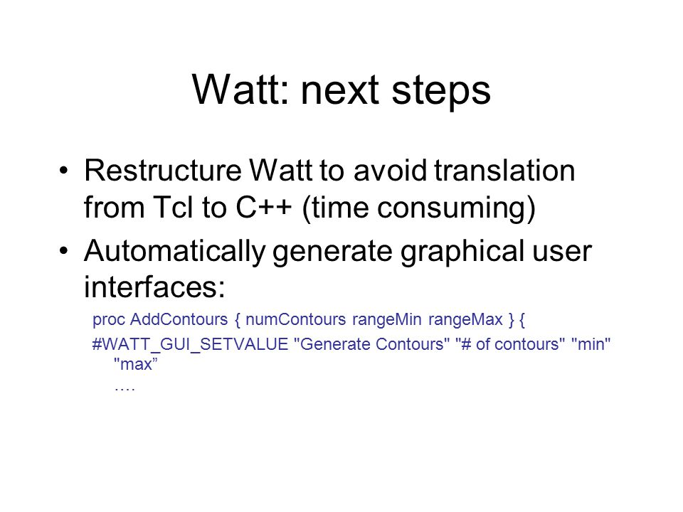 Watt: next steps Restructure Watt to avoid translation from Tcl to C++ (time consuming) Automatically generate graphical user interfaces: proc AddContours { numContours rangeMin rangeMax } { #WATT_GUI_SETVALUE Generate Contours # of contours min max ….
