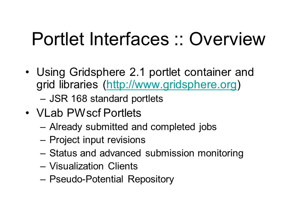 Portlet Interfaces :: Overview Using Gridsphere 2.1 portlet container and grid libraries (http://www.gridsphere.org)http://www.gridsphere.org –JSR 168 standard portlets VLab PWscf Portlets –Already submitted and completed jobs –Project input revisions –Status and advanced submission monitoring –Visualization Clients –Pseudo-Potential Repository