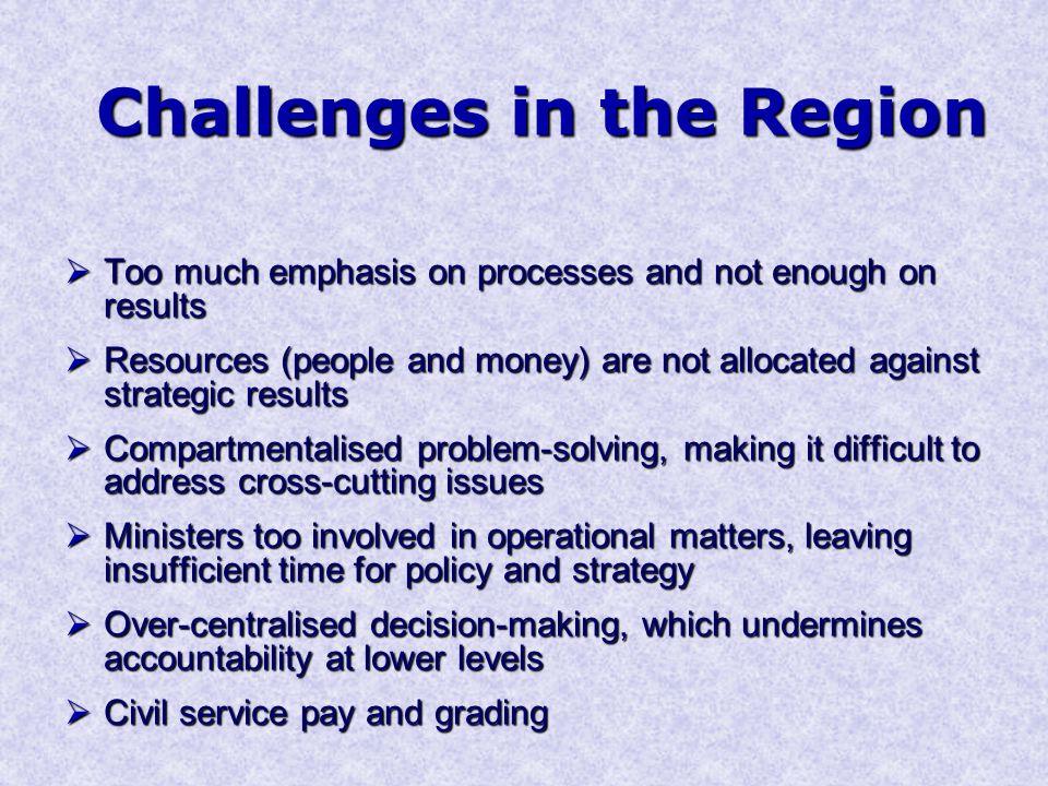 Challenges in the Region  Too much emphasis on processes and not enough on results  Resources (people and money) are not allocated against strategic results  Compartmentalised problem-solving, making it difficult to address cross-cutting issues  Ministers too involved in operational matters, leaving insufficient time for policy and strategy  Over-centralised decision-making, which undermines accountability at lower levels  Civil service pay and grading