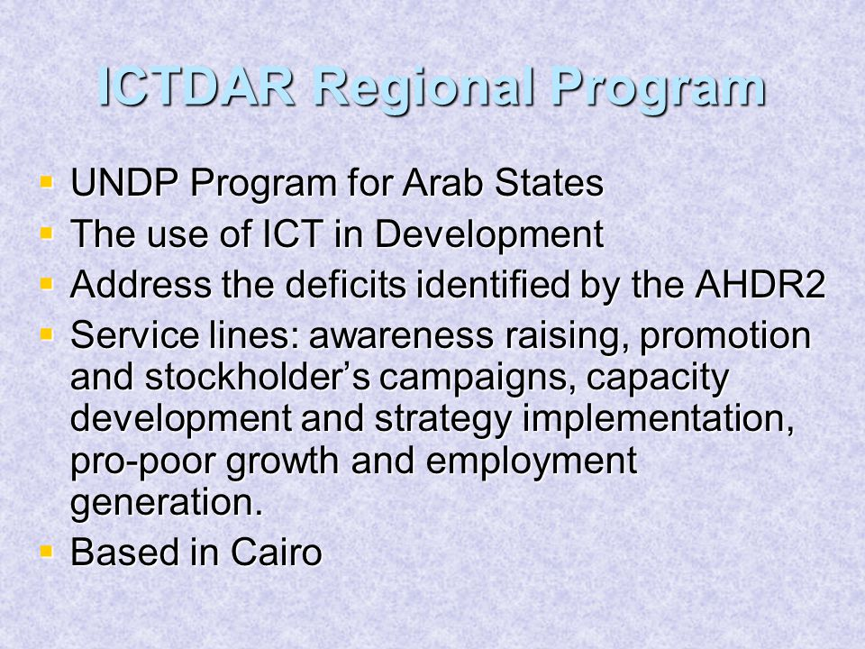 ICTDAR Regional Program  UNDP Program for Arab States  The use of ICT in Development  Address the deficits identified by the AHDR2  Service lines: awareness raising, promotion and stockholder's campaigns, capacity development and strategy implementation, pro-poor growth and employment generation.