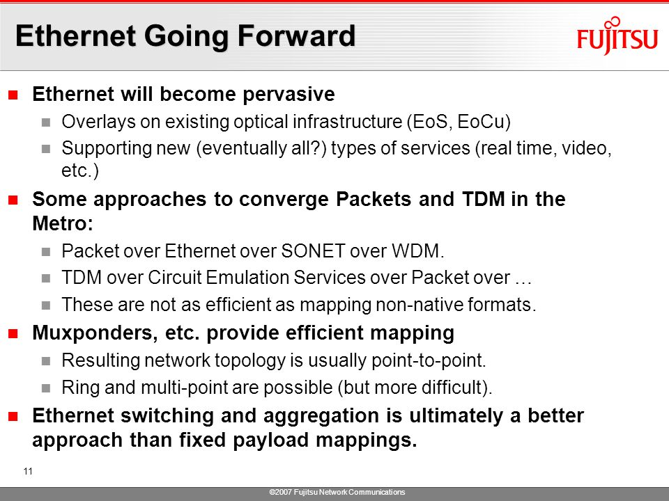 ©2007 Fujitsu Network Communications 11 Ethernet Going Forward Ethernet will become pervasive Overlays on existing optical infrastructure (EoS, EoCu) Supporting new (eventually all ) types of services (real time, video, etc.) Some approaches to converge Packets and TDM in the Metro: Packet over Ethernet over SONET over WDM.
