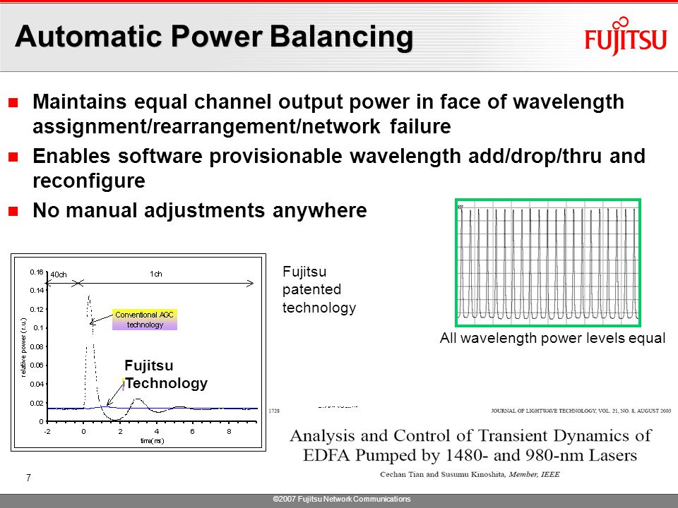 ©2007 Fujitsu Network Communications 7 Automatic Power Balancing Maintains equal channel output power in face of wavelength assignment/rearrangement/network failure Enables software provisionable wavelength add/drop/thru and reconfigure No manual adjustments anywhere All wavelength power levels equal Fujitsu patented technology Fujitsu Technology